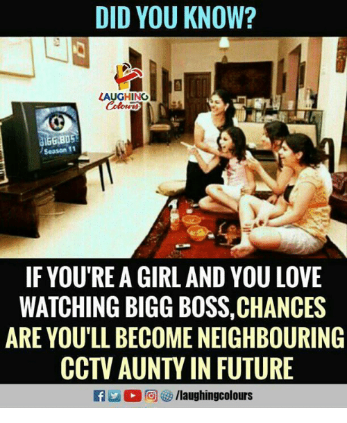 season 11: DID YOU KNOW?  LAUGHING  Season 11  IF YOU'RE A GIRL AND YOU LOVE  WATCHING BIGG BOSS,CHANCES  ARE YOU'LL BECOME NEIGHBOURING  CCTV AUNTY IN FUTURE