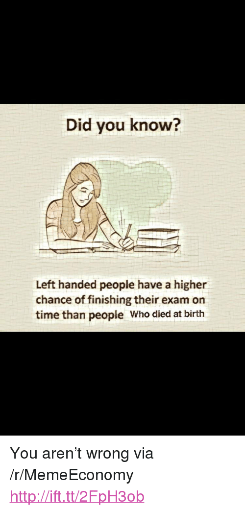 """Http, Time, and Who: Did you know?  Left handed people have a higher  chance of finishing their exam on  time than people Who died at birth <p>You aren&rsquo;t wrong via /r/MemeEconomy <a href=""""http://ift.tt/2FpH3ob"""">http://ift.tt/2FpH3ob</a></p>"""