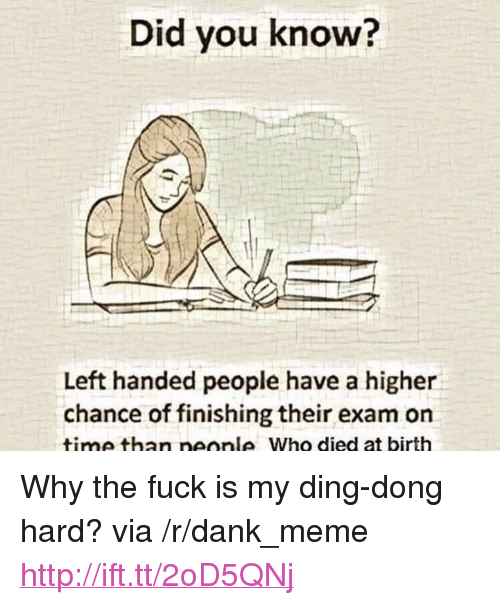 """Dank, Meme, and Fuck: Did you know?  Left handed people have a higher  chance of finishing their exam on  time than neonle Who died at birth <p>Why the fuck is my ding-dong hard? via /r/dank_meme <a href=""""http://ift.tt/2oD5QNj"""">http://ift.tt/2oD5QNj</a></p>"""