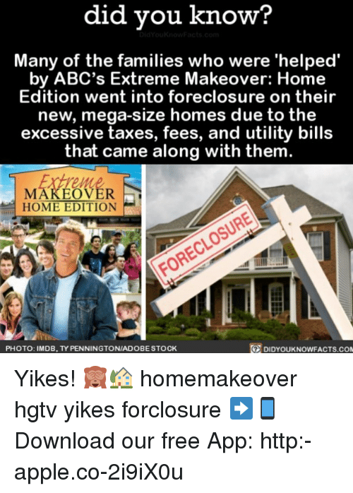 megas: did you know?  Many of the families who were 'helped  by ABC's Extreme Makeover: Home  Edition went into foreclosure on their  new, mega-size homes due to the  excessive taxes, fees, and utility bills  that came along with them  MAKEOVER  HOME EDITION  DIDYOUKNOWFACTS.coM  PHOTO: IMDB, TYPENNINGTONIADOBESTOCK Yikes! 🙈🏡 homemakeover hgtv yikes forclosure ➡📱Download our free App: http:-apple.co-2i9iX0u