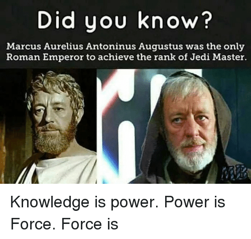 Jedi, Power, and Roman: Did you know?  Marcus Aurelius Antoninus Augustus was the only  Roman Emperor to achieve the rank of Jedi Master. Knowledge is power. Power is Force. Force is