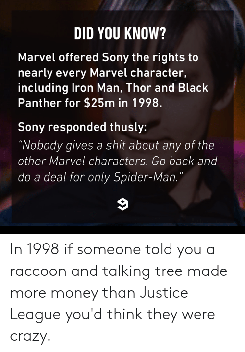 "Crazy, Dank, and Money: DID YOU KNOW?  Marvel offered Sony the rights to  nearly every Marvel character,  including lron Man, Thor and Black  Panther for $25m in 1998.  Sony responded thusly:  ""Nobody gives a shit about any of the  other Marvel characters. Go back and  do a deal for only Spider-Man In 1998 if someone told you a raccoon and talking tree made more money than Justice League you'd think they were crazy."