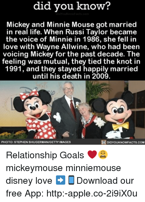 the knot: did you know?  Mickey and Minnie Mouse got married  in real life. When Russi Taylor became  the voice of Minnie in 1986, she fell in  love with Wayne Allwine, who had been  voicing Mickey for the past decade. The  feeling was mutual, they tied the knot in  1991, and they stayed happily married  until his death in 2009.  DIDYOUKNOWFACTs.coM  PHOTO: STEPHEN SHUGERMAN/GETTY IMAGES Relationship Goals ❤️😩 mickeymouse minniemouse disney love ➡📱Download our free App: http:-apple.co-2i9iX0u