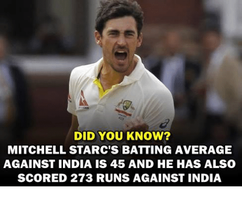 Averagers: DID YOU KNOW?  MITCHELL STARC'S BATTING AVERAGE  AGAINST INDIA IS 45 AND HE HAS ALSO  SCORED 273 RUNS AGAINST INDIA