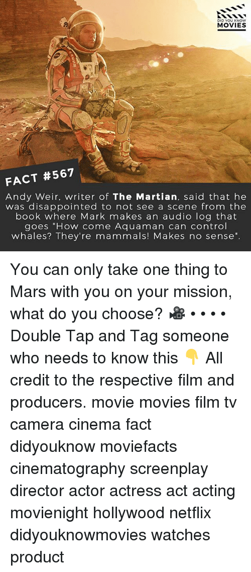 "Disappointed, Memes, and Movies: DID YOU KNOW  MOVIES  2.  FACT #567  Andy Weir. writer of The Martian, said that he  was disappointed to not see a scene from thee  book where Mark makes an audio log that  goes ""How come Aquaman can control  whales? They're mammals! Makes no sense"". You can only take one thing to Mars with you on your mission, what do you choose? 🎥 • • • • Double Tap and Tag someone who needs to know this 👇 All credit to the respective film and producers. movie movies film tv camera cinema fact didyouknow moviefacts cinematography screenplay director actor actress act acting movienight hollywood netflix didyouknowmovies watches product"