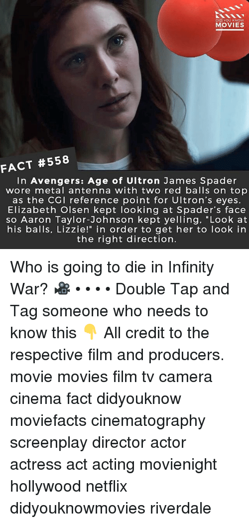 "Avengers Age of Ultron, Memes, and Movies: DID YOU KNOW  MOVIES  #558  FACT  In Avengers: Age of Ultron James Spader  wore metal antenna with two red balls on top  as the CGI reference point for Ultron's eyes.  Elizabeth Olsen kept looking at Spader's face  so Aaron Taylor-Johnson kept yelling, ""Look at  his balls, Lizzie!"" in order to get her to look in  the right direction. Who is going to die in Infinity War? 🎥 • • • • Double Tap and Tag someone who needs to know this 👇 All credit to the respective film and producers. movie movies film tv camera cinema fact didyouknow moviefacts cinematography screenplay director actor actress act acting movienight hollywood netflix didyouknowmovies riverdale"