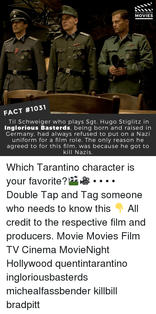 Memes, Movies, and Germany: DID YOU KNOW  MOVIES  d5  FACT #1031  Til Schweiger who plays Sgt. Hugo Stiglitz in  Inglorious Basterds, being born and raised in  Germany, had always refused to put on a Nazi  uniform for a film role. The only reason he  agreed to for this film, was because he got to  kill Nazis. Which Tarantino character is your favorite?🎬🎥 • • • • Double Tap and Tag someone who needs to know this 👇 All credit to the respective film and producers. Movie Movies Film TV Cinema MovieNight Hollywood quentintarantino ingloriousbasterds michealfassbender killbill bradpitt