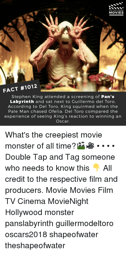 Memes, Monster, and Movies: DID YOU KNOW  MOVIES  FACT #1012  Stephen King attended a screening of Pan's  Labyrinth and sat next to Cuillermo del Toro.  According to Del Toro, King squirmed when the  Pale Man chased Ofelia. Del Toro compared the  experience of seeing King's reaction to winning an  Oscar. What's the creepiest movie monster of all time?🎬🎥 • • • • Double Tap and Tag someone who needs to know this 👇 All credit to the respective film and producers. Movie Movies Film TV Cinema MovieNight Hollywood monster panslabyrinth guillermodeltoro oscars2018 shapeofwater theshapeofwater