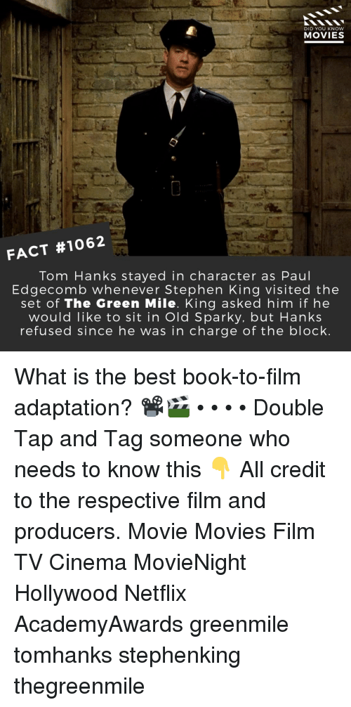 in character: DID YOU KNOW  MOVIES  FACT #1062  Tom Hanks stayed in character as Paul  Edgecomb whenever Stephen King visited the  set of The Green Mile. King asked him if he  would like to sit in Old Sparky. but Hanks  refused since he was in charge of the block What is the best book-to-film adaptation? 📽️🎬 • • • • Double Tap and Tag someone who needs to know this 👇 All credit to the respective film and producers. Movie Movies Film TV Cinema MovieNight Hollywood Netflix AcademyAwards greenmile tomhanks stephenking thegreenmile