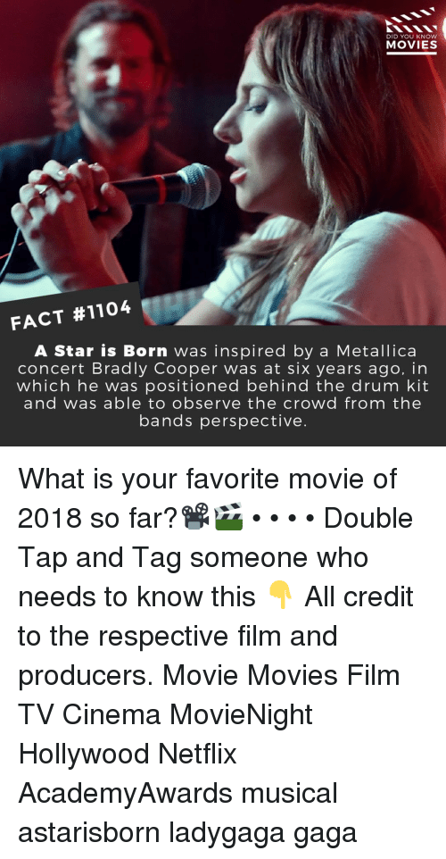 Metallica: DID YOU KNOW  MOVIES  FACT #1104  A Star is Born was inspired by a Metallica  concert Bradly Cooper was at six years ago, in  which he was positioned behind the drum kit  and was able to observe the crowd from the  bands perspective. What is your favorite movie of 2018 so far?📽️🎬 • • • • Double Tap and Tag someone who needs to know this 👇 All credit to the respective film and producers. Movie Movies Film TV Cinema MovieNight Hollywood Netflix AcademyAwards musical astarisborn ladygaga gaga