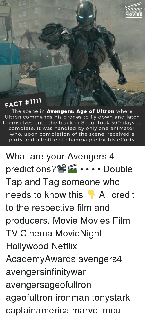 Avengers Age of Ultron, Memes, and Movies: DID YOU KNOW  MOVIES  FACT #1111  The scene in Avengers: Age of Ultron where  Ultron commands his drones to fly down and latch  themselves onto the truck in Seoul took 360 days to  complete. It was handled by only one animator,  who, upon completion of the scene, received a  party and a bottle of champagne for his efforts. What are your Avengers 4 predictions?📽️🎬 • • • • Double Tap and Tag someone who needs to know this 👇 All credit to the respective film and producers. Movie Movies Film TV Cinema MovieNight Hollywood Netflix AcademyAwards avengers4 avengersinfinitywar avengersageofultron ageofultron ironman tonystark captainamerica marvel mcu
