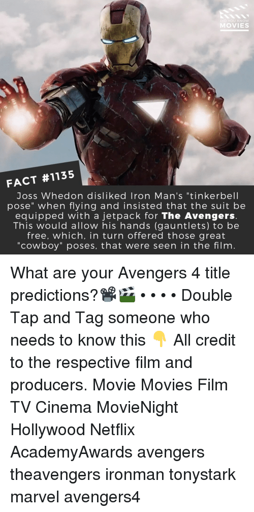 """Memes, Movies, and Netflix: DID YOU KNOW  MOVIES  FACT #1135  Joss Whedon disliked Iron Man's """"tinkerbell  pose"""" when flying and insisted that the suit be  equipped with a jetpack for The Avengers  This would allow his hands (gauntlets) to be  free, which, in turn offered those great  """"cowboy"""" poses, that were seen in the film What are your Avengers 4 title predictions?📽️🎬 • • • • Double Tap and Tag someone who needs to know this 👇 All credit to the respective film and producers. Movie Movies Film TV Cinema MovieNight Hollywood Netflix AcademyAwards avengers theavengers ironman tonystark marvel avengers4"""