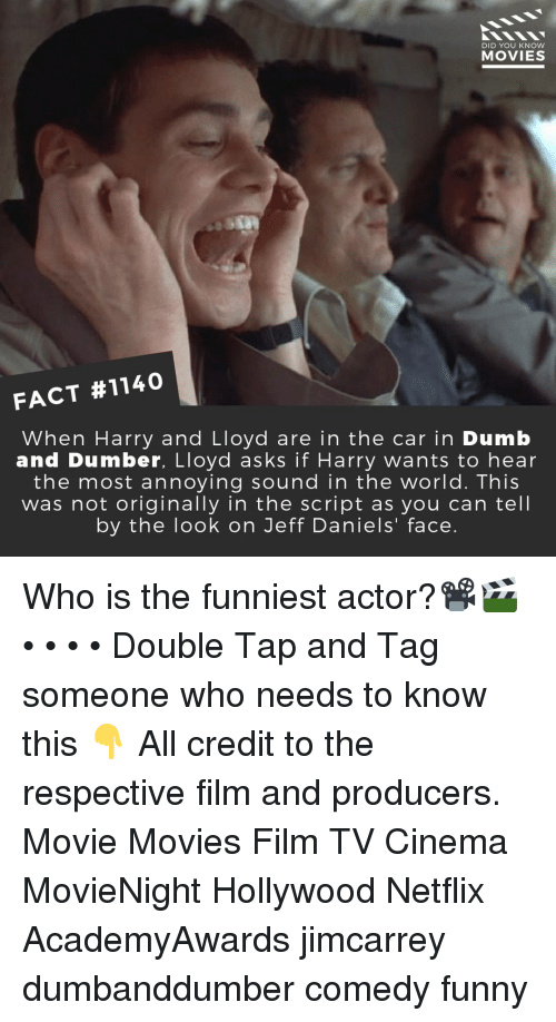 the script: DID YOU KNow  MOVIES  FACT #1140  When Harry and Lloyd are in the car in Dumb  and Dumber, Lloyd asks if Harry wants to hear  the most annoying sound in the world. This  was not originally in the script as you can tell  by the look on Jeff Daniels' face. Who is the funniest actor?📽️🎬 • • • • Double Tap and Tag someone who needs to know this 👇 All credit to the respective film and producers. Movie Movies Film TV Cinema MovieNight Hollywood Netflix AcademyAwards jimcarrey dumbanddumber comedy funny