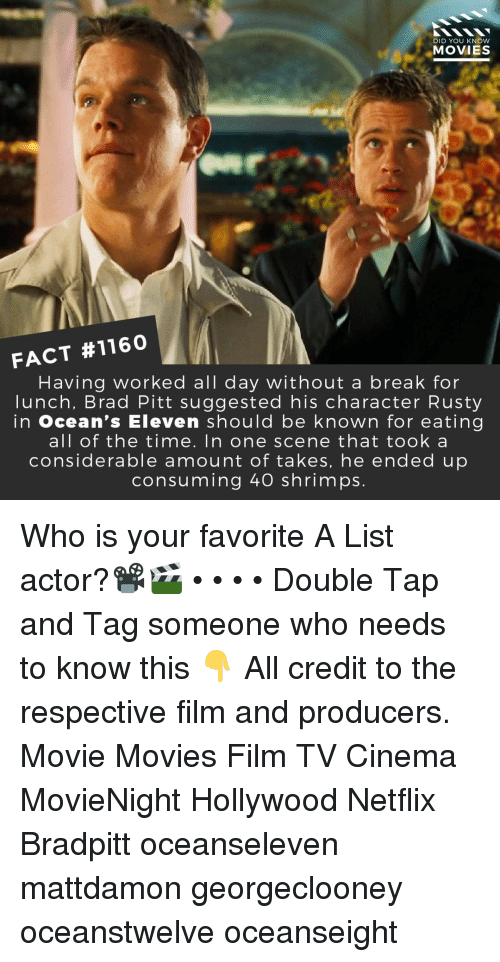 Brad Pitt, Memes, and Movies: DID YOU KNOW  MOVIES  FACT #1160  Having worked all day without a break for  lunch, Brad Pitt suggested his character Rusty  in ocean's Eleven should be known for eating  all of the time. In one scene that took a  considerable amount of takes, he ended up  consuming 40 shrimps. Who is your favorite A List actor?📽️🎬 • • • • Double Tap and Tag someone who needs to know this 👇 All credit to the respective film and producers. Movie Movies Film TV Cinema MovieNight Hollywood Netflix Bradpitt oceanseleven mattdamon georgeclooney oceanstwelve oceanseight
