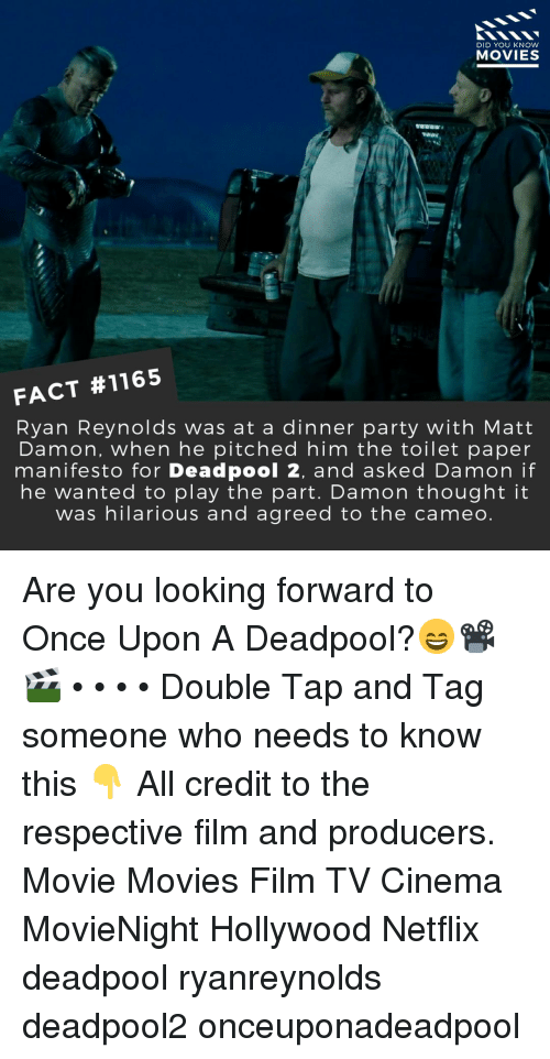 cameo: DID YOU KNOW  MOVIES  FACT #1165  Ryan Reynolds was at a dinner party with Matt  Damon, when he pitched him the toilet paper  manifesto for Deadpool 2, and asked Damon if  he wanted to play the part. Damon thought it  was hilarious and agreed to the cameo. Are you looking forward to Once Upon A Deadpool?😄📽️🎬 • • • • Double Tap and Tag someone who needs to know this 👇 All credit to the respective film and producers. Movie Movies Film TV Cinema MovieNight Hollywood Netflix deadpool ryanreynolds deadpool2 onceuponadeadpool