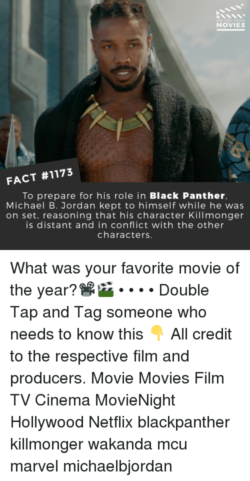 Memes, Michael B. Jordan, and Movies: DID YOU KNOW  MOVIES  FACT #1173  To prepare for his role in Black Panther.  Michael B. Jordan kept to himself while he was  on set, reasoning that his character Killmonger  is distant and in conflict with the other  characters What was your favorite movie of the year?📽️🎬 • • • • Double Tap and Tag someone who needs to know this 👇 All credit to the respective film and producers. Movie Movies Film TV Cinema MovieNight Hollywood Netflix blackpanther killmonger wakanda mcu marvel michaelbjordan
