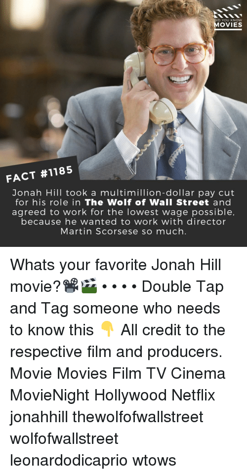 The Wolf of Wall Street: DID YOU KNOW  MOVIES  FACT #1185  Jonah Hill took a multimillion-dollar pay cut  for his role in The Wolf of Wall Street and  agreed to work for the lowest wage possible,  because he wanted to work with director  Martin Scorsese so much. Whats your favorite Jonah Hill movie?📽️🎬 • • • • Double Tap and Tag someone who needs to know this 👇 All credit to the respective film and producers. Movie Movies Film TV Cinema MovieNight Hollywood Netflix jonahhill thewolfofwallstreet wolfofwallstreet leonardodicaprio wtows