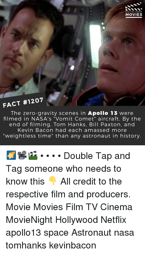 "Apollo: DID YOU KNOW  MOVIES  FACT #1207  The zero-gravity scenes in Apollo 13 were  filmed in NASA's ""Vomit Comet"" aircraft. By the  end of filming, Tom Hanks, Bill Paxton, and  Kevin Bacon had each amassed more  ""weightless time"" than any astronaut in history. 🌠📽️🎬 • • • • Double Tap and Tag someone who needs to know this 👇 All credit to the respective film and producers. Movie Movies Film TV Cinema MovieNight Hollywood Netflix apollo13 space Astronaut nasa tomhanks kevinbacon"