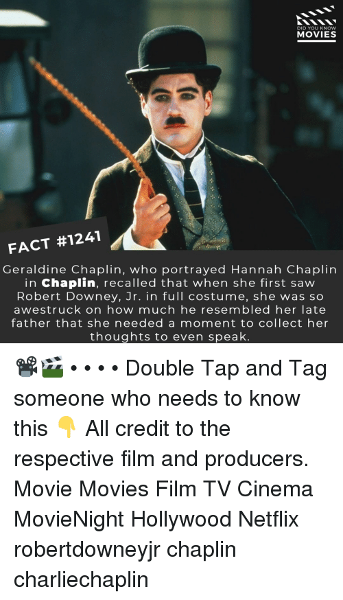 Memes, Movies, and Netflix: DID YOU KNOW  MOVIES  FACT #1241  Geraldine Chaplin, who portrayed Hannah Chaplirn  in Chaplin, recalled that when she first saw  Robert Downey, Jr. in full costume, she was so  awestruck on how much he resembled her late  father that she needed a moment to collect her  thoughts to even speak 📽️🎬 • • • • Double Tap and Tag someone who needs to know this 👇 All credit to the respective film and producers. Movie Movies Film TV Cinema MovieNight Hollywood Netflix robertdowneyjr chaplin charliechaplin
