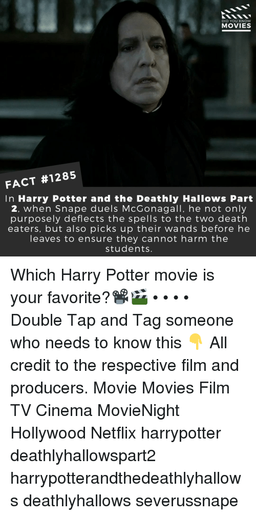 Tag Someone: DID YOU KNOW  MOVIES  FACT #1285  In Harry Potter and the Deathly Hallows Part  2, when Snape duels McGonagall, he not only  purposely deflects the spells to the two death  eaters, but also picks up their wands before he  leaves to ensure they cannot harm the  students. Which Harry Potter movie is your favorite?📽️🎬 • • • • Double Tap and Tag someone who needs to know this 👇 All credit to the respective film and producers. Movie Movies Film TV Cinema MovieNight Hollywood Netflix harrypotter deathlyhallowspart2 harrypotterandthedeathlyhallows deathlyhallows severussnape