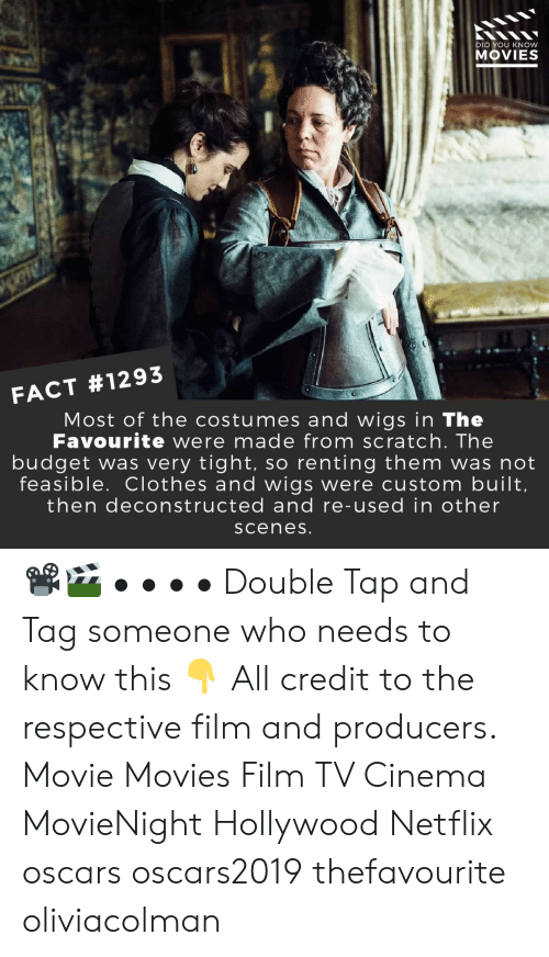 Tag Someone: DID YOU KNOW  MOVIES  FACT #1293  Most of the costumes and wigs in The  Favourite were made from scratch. The  budget was very tight, so renting them was not  feasible. Clothes and wigs were custom built  then deconstructed and re-used in other  sceneS 📽️🎬 • • • • Double Tap and Tag someone who needs to know this 👇 All credit to the respective film and producers. Movie Movies Film TV Cinema MovieNight Hollywood Netflix oscars oscars2019 thefavourite oliviacolman