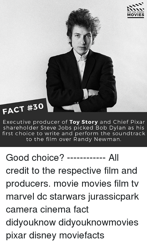 Newman: DID YOU KNOW  MOVIES  FACT #30  Executive producer of Toy Story and Chief Pixar  shareholder Steve Jobs picked Bob Dylan as his  first choice to write and perform the soundtrack  to the film over Randy Newman. Good choice? ------------ All credit to the respective film and producers. movie movies film tv marvel dc starwars jurassicpark camera cinema fact didyouknow didyouknowmovies pixar disney moviefacts