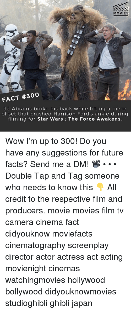 Facts, Future, and Memes: DID YOU KNOw  MOVIES  FACT #300  J.J Abrams broke his back while lifting a piece  of set that crushed Harrison Ford's ankle during  filming for Star Wars: The Force Awakens Wow I'm up to 300! Do you have any suggestions for future facts? Send me a DM! 📽 • • • Double Tap and Tag someone who needs to know this 👇 All credit to the respective film and producers. movie movies film tv camera cinema fact didyouknow moviefacts cinematography screenplay director actor actress act acting movienight cinemas watchingmovies hollywood bollywood didyouknowmovies studioghibli ghibli japan