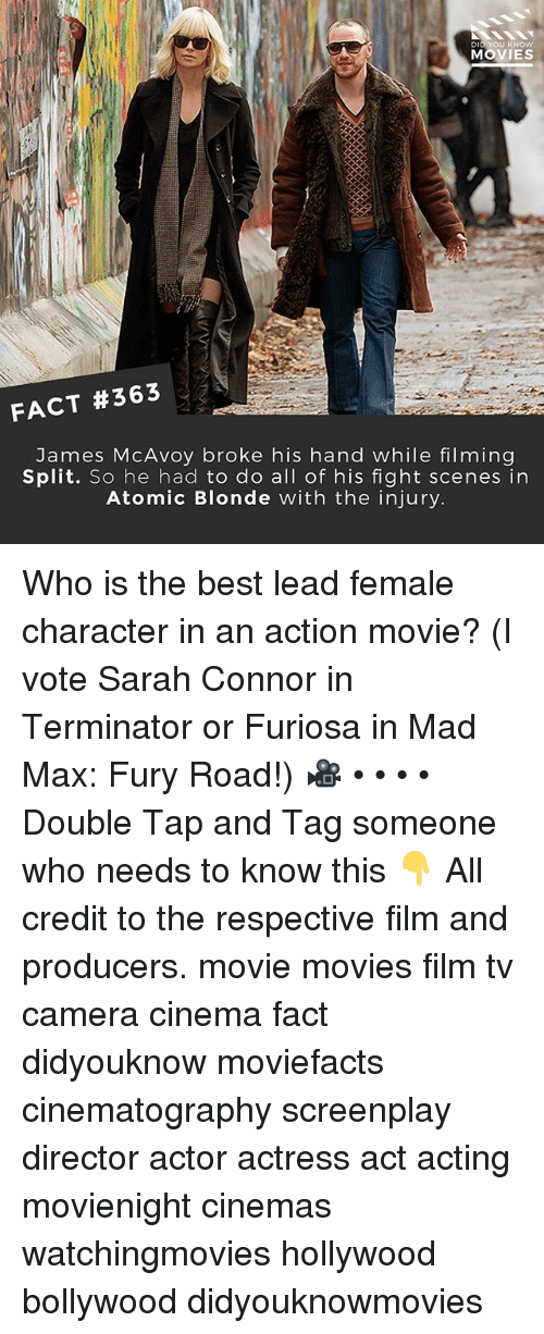 sarah connor: DID YOU KNOw  MOVIES  FACT #363  James McAvoy broke his hand while filming  Split. So he had to do all of his fight scenes in  Atomic Blonde with the injury Who is the best lead female character in an action movie? (I vote Sarah Connor in Terminator or Furiosa in Mad Max: Fury Road!) 🎥 • • • • Double Tap and Tag someone who needs to know this 👇 All credit to the respective film and producers. movie movies film tv camera cinema fact didyouknow moviefacts cinematography screenplay director actor actress act acting movienight cinemas watchingmovies hollywood bollywood didyouknowmovies