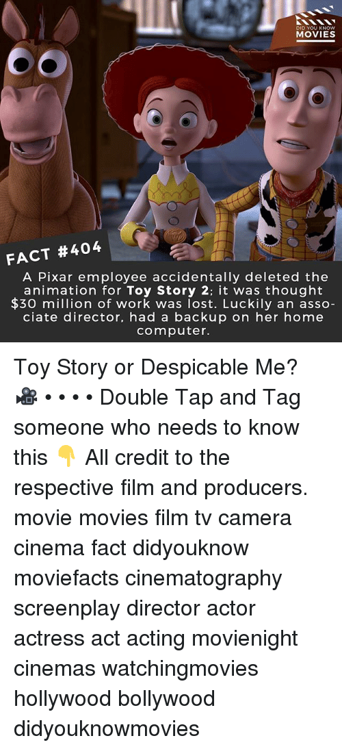 homely: DID YOU KNOW  MOVIES  FACT #404  A Pixar employee accidentally deleted the  animation for Toy Story 2: it was thought  $30 mion of work was lost. Luckily an asso  ciate director, had a backup on her home  computer. Toy Story or Despicable Me? 🎥 • • • • Double Tap and Tag someone who needs to know this 👇 All credit to the respective film and producers. movie movies film tv camera cinema fact didyouknow moviefacts cinematography screenplay director actor actress act acting movienight cinemas watchingmovies hollywood bollywood didyouknowmovies