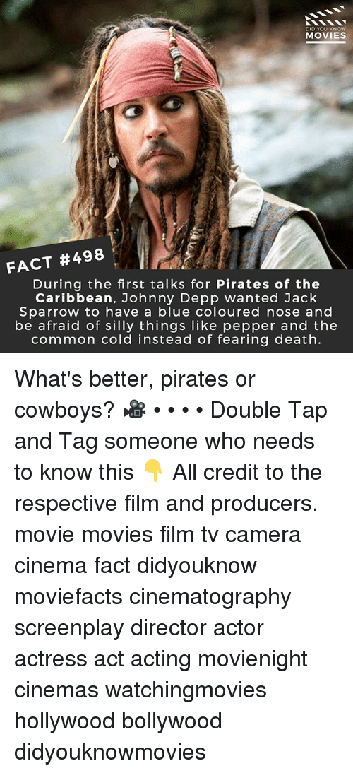 jack sparrow: DID YOU KNOW  MOVIES  FACT #498  During the first talks for Pirates of the  Caribbean, Johnny Depp wanted Jack  Sparrow to have a blue coloured nose and  be afraid of silly things like pepper and the  common cold instead of fearing death. What's better, pirates or cowboys? 🎥 • • • • Double Tap and Tag someone who needs to know this 👇 All credit to the respective film and producers. movie movies film tv camera cinema fact didyouknow moviefacts cinematography screenplay director actor actress act acting movienight cinemas watchingmovies hollywood bollywood didyouknowmovies