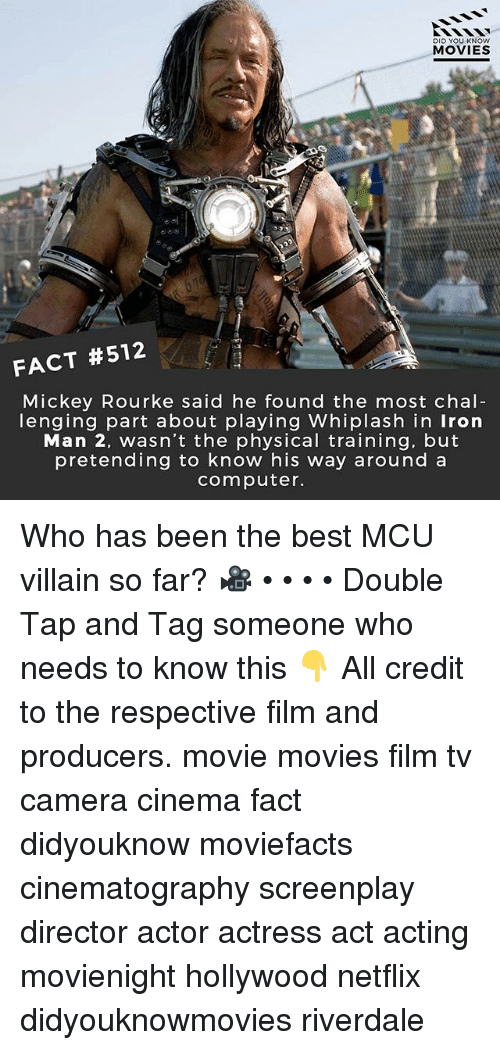 Iron Man, Memes, and Movies: DID YOU KNOw  MOVIES  FACT #512  Mickey Rourke said he found the most chal  lenging part about playing Whiplash in Iron  Man 2, wasn't the physical training, but  pretending to know his way around a  computer. Who has been the best MCU villain so far? 🎥 • • • • Double Tap and Tag someone who needs to know this 👇 All credit to the respective film and producers. movie movies film tv camera cinema fact didyouknow moviefacts cinematography screenplay director actor actress act acting movienight hollywood netflix didyouknowmovies riverdale