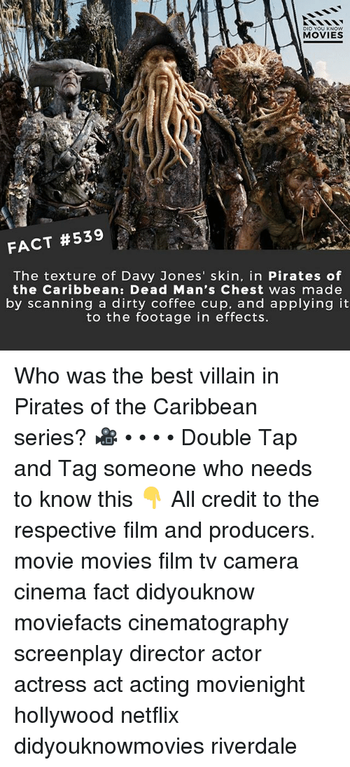 Memes, Movies, and Netflix: DID YOU KNOW  MOVIES  FACT #539  The texture of Davy Jones' skin, in Pirates of  the Caribbean: Dead Man's Chest was made  by scanning a dirty coffee cup, and applying it  to the footage in effects. Who was the best villain in Pirates of the Caribbean series? 🎥 • • • • Double Tap and Tag someone who needs to know this 👇 All credit to the respective film and producers. movie movies film tv camera cinema fact didyouknow moviefacts cinematography screenplay director actor actress act acting movienight hollywood netflix didyouknowmovies riverdale