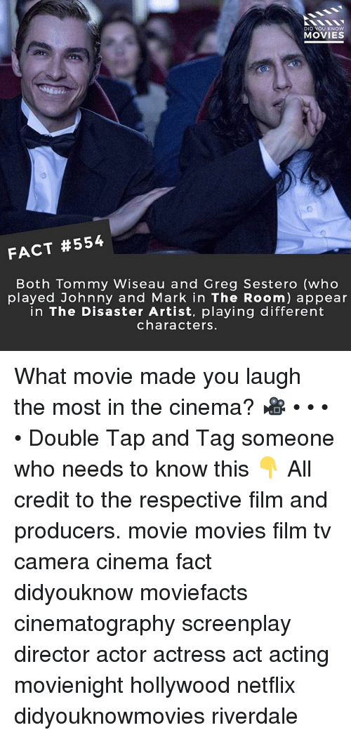Memes, Movies, and Netflix: DID YOU KNOW  MOVIES  FACT #554  Both Tommy Wiseau and Greg Sestero (who  played Johnny and Mark in The Room) appear  in The Disaster Artist, playing different  characters. What movie made you laugh the most in the cinema? 🎥 • • • • Double Tap and Tag someone who needs to know this 👇 All credit to the respective film and producers. movie movies film tv camera cinema fact didyouknow moviefacts cinematography screenplay director actor actress act acting movienight hollywood netflix didyouknowmovies riverdale