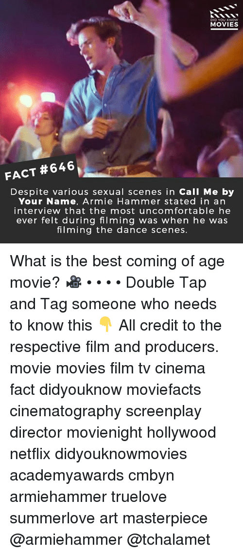 Memes, Movies, and Netflix: DID YOU KNOW  MOVIES  FACT #646  Despite various sexual scenes in CallI Me by  Your Name, Armie Hammer stated in an  interview that the most uncomfortable he  ever felt during filming was when he was  filming the dance scenes. What is the best coming of age movie? 🎥 • • • • Double Tap and Tag someone who needs to know this 👇 All credit to the respective film and producers. movie movies film tv cinema fact didyouknow moviefacts cinematography screenplay director movienight hollywood netflix didyouknowmovies academyawards cmbyn armiehammer truelove summerlove art masterpiece @armiehammer @tchalamet