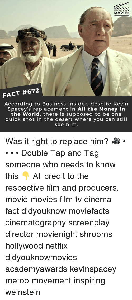 Memes, Money, and Movies: DID YOU KNOw  MOVIES  FACT #672  According to Business Insider, despite Kevirn  Spacey's replacement in All the Money in  the World, there is supposed to be one  quick shot in the desert where you can still  see him Was it right to replace him? 🎥 • • • • Double Tap and Tag someone who needs to know this 👇 All credit to the respective film and producers. movie movies film tv cinema fact didyouknow moviefacts cinematography screenplay director movienight shrooms hollywood netflix didyouknowmovies academyawards kevinspacey metoo movement inspiring weinstein