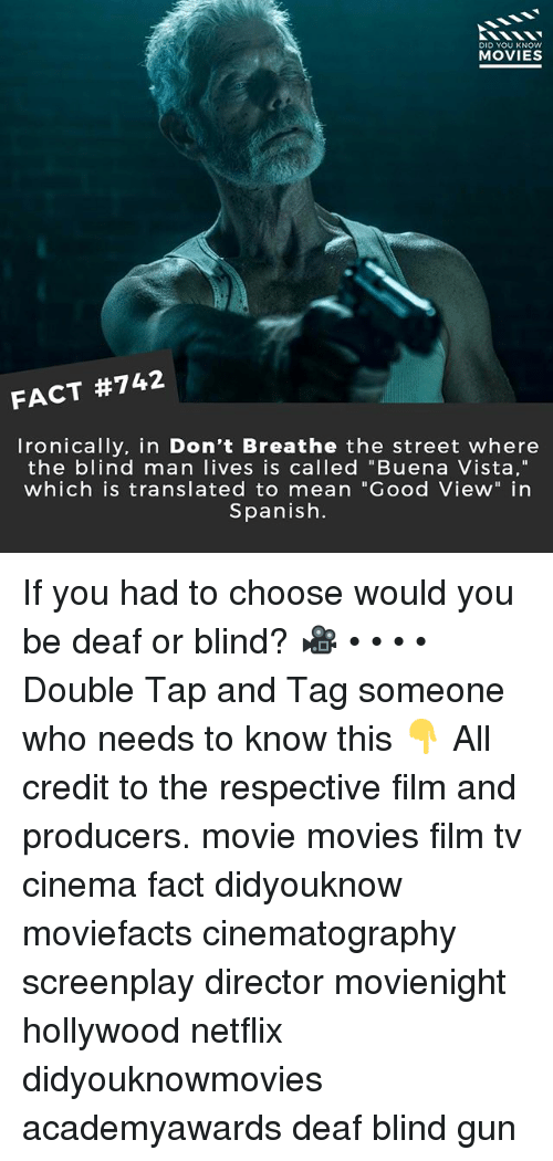 """Memes, Movies, and Netflix: DID YOU KNOw  MOVIES  FACT #742  Ironically. in Don't Breathe the street where  the blind man lives is called """"Buena Vista,""""  which is translated to mean """"Good View"""" in  Spanish. If you had to choose would you be deaf or blind? 🎥 • • • • Double Tap and Tag someone who needs to know this 👇 All credit to the respective film and producers. movie movies film tv cinema fact didyouknow moviefacts cinematography screenplay director movienight hollywood netflix didyouknowmovies academyawards deaf blind gun"""