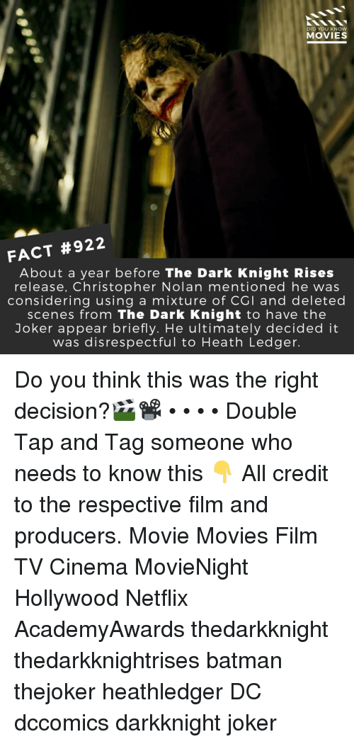Batman, Joker, and Memes: DID YOU KNOW  MOVIES  FACT #922  About a year before The Dark Knight Rises  release, Christopher Nolan mentioned he was  considering using a mixture of CGI and deleted  scenes from The Dark Knight to have the  Joker appear briefly. He ultimately decided it  was disrespectful to Heath Ledger Do you think this was the right decision?🎬📽️ • • • • Double Tap and Tag someone who needs to know this 👇 All credit to the respective film and producers. Movie Movies Film TV Cinema MovieNight Hollywood Netflix AcademyAwards thedarkknight thedarkknightrises batman thejoker heathledger DC dccomics darkknight joker