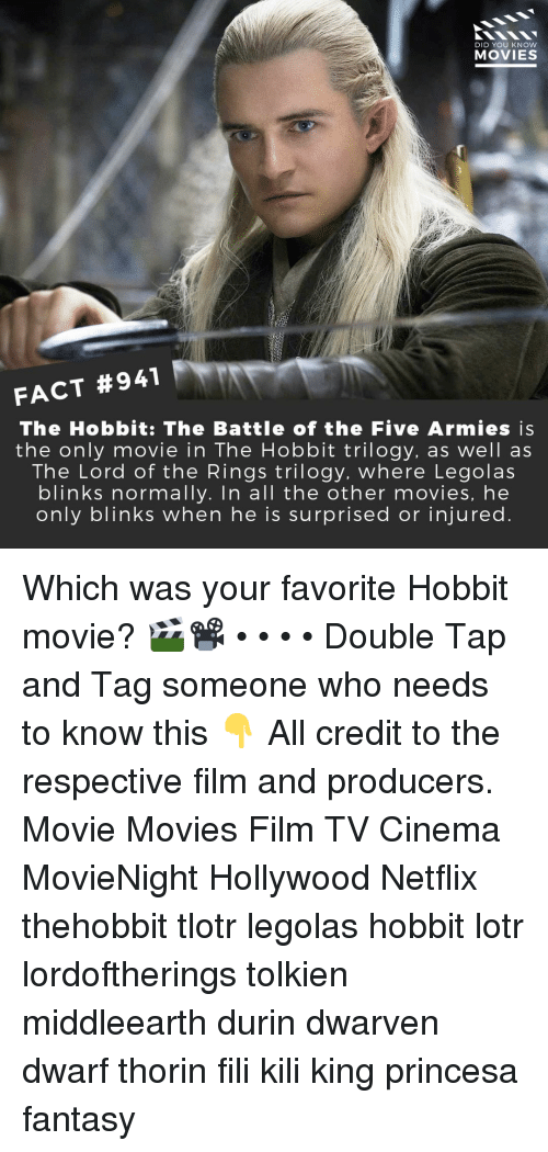 Memes, Movies, and Netflix: DID YOU KNOW  MOVIES  FACT #941  The Hobbit: The Battle of the Five Armies is  the only movie in The Hobbit trilogy, as well as  The Lord of the Rings trilogy. where Legolas  blinks normally. In all the other movies, he  only blinks when he is surprised or injured Which was your favorite Hobbit movie? 🎬📽️ • • • • Double Tap and Tag someone who needs to know this 👇 All credit to the respective film and producers. Movie Movies Film TV Cinema MovieNight Hollywood Netflix thehobbit tlotr legolas hobbit lotr lordoftherings tolkien middleearth durin dwarven dwarf thorin fili kili king princesa fantasy