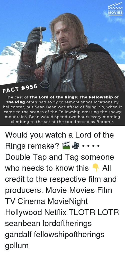 lotr: DID YOU KNOW  MOVIES  FACT #956  The cast of The Lord of the Rings: The Fellowship of  the Ring often had to fly to remote shoot locations by  helicopter, but Sean Bean was afraid of flying. So, when it  came to the scenes of the Fellowship crossing the snowy  mountains, Bean would spend two hours every morning  climbing to the set at the top dressed as Boromir. Would you watch a Lord of the Rings remake? 🎬🎥 • • • • Double Tap and Tag someone who needs to know this 👇 All credit to the respective film and producers. Movie Movies Film TV Cinema MovieNight Hollywood Netflix TLOTR LOTR seanbean lordoftherings gandalf fellowshipoftherings gollum