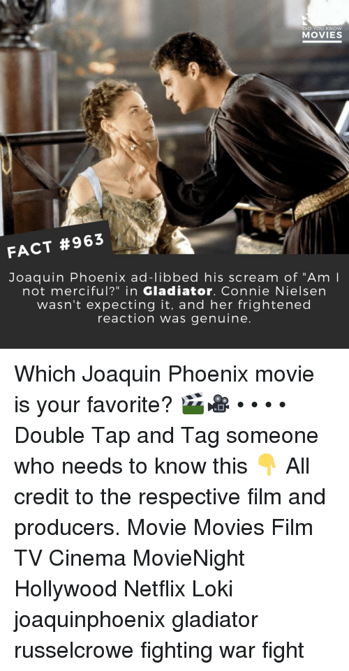 "Gladiator, Memes, and Movies: DID YOU KNOW  MOVIES  FACT #963  Joaquin Phoenix ad-libbed his scream of ""Am  not merciful?"" in Gladiator. Connie Nielsen  wasn't expecting it, and her frightened  reaction was genuine Which Joaquin Phoenix movie is your favorite? 🎬🎥 • • • • Double Tap and Tag someone who needs to know this 👇 All credit to the respective film and producers. Movie Movies Film TV Cinema MovieNight Hollywood Netflix Loki joaquinphoenix gladiator russelcrowe fighting war fight"