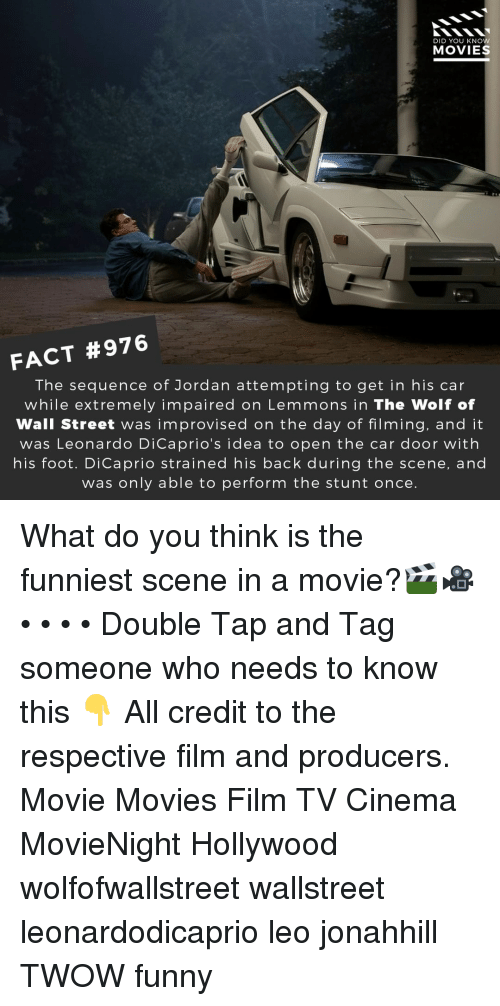 The Wolf of Wall Street: DID YOU KNOW  MOVIES  FACT #976  The sequence of Jordan attempting to get in his car  while extremely impaired on Lemmons in The Wolf of  Wall Street was improvised on the day of filming, and it  was Leonardo DiCaprio's idea to open the car door with  his foot. DiCaprio strained his back during the scene, and  was only able to perform the stunt once What do you think is the funniest scene in a movie?🎬🎥 • • • • Double Tap and Tag someone who needs to know this 👇 All credit to the respective film and producers. Movie Movies Film TV Cinema MovieNight Hollywood wolfofwallstreet wallstreet leonardodicaprio leo jonahhill TWOW funny