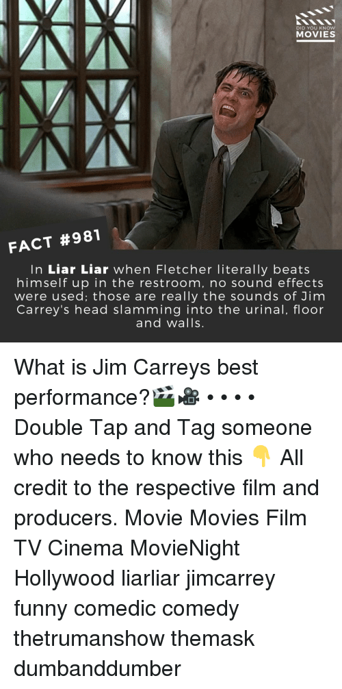 Funny, Head, and Memes: DID YOU KNOW  MOVIES  FACT #981  In Liar Liar when Fletcher literally beats  himselfup in the restroom, no sound effects  were used; those are really the sounds of Jim  Carrey's head slamming into the urinal, floor  and walls. What is Jim Carreys best performance?🎬🎥 • • • • Double Tap and Tag someone who needs to know this 👇 All credit to the respective film and producers. Movie Movies Film TV Cinema MovieNight Hollywood liarliar jimcarrey funny comedic comedy thetrumanshow themask dumbanddumber