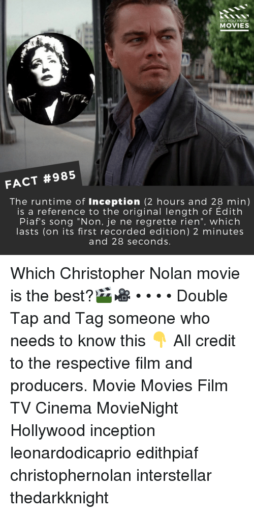 "Interstellar: DID YOU KNOW  MOVIES  FACT #985  The runtime of Inception (2 hours and 28 min)  is a reference to the original length of Edith  Piaf's song ""Non, je ne regrette rien"", which  asts (on its first recorded edition) 2 minutes  and 28 seconds Which Christopher Nolan movie is the best?🎬🎥 • • • • Double Tap and Tag someone who needs to know this 👇 All credit to the respective film and producers. Movie Movies Film TV Cinema MovieNight Hollywood inception leonardodicaprio edithpiaf christophernolan interstellar thedarkknight"