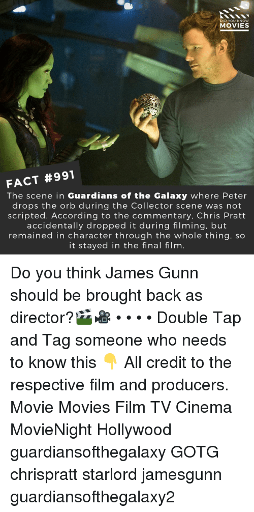 in character: DID YOU KNOW  MOVIES  FACT #991  The scene in Guardians of the Galaxy where Peter  drops the orb during the Collector scene was not  scripted. According to the commentary, Chris Pratt  accidentally dropped it during filming, but  remained in character through the whole thing, so  it stayed in the final film Do you think James Gunn should be brought back as director?🎬🎥 • • • • Double Tap and Tag someone who needs to know this 👇 All credit to the respective film and producers. Movie Movies Film TV Cinema MovieNight Hollywood guardiansofthegalaxy GOTG chrispratt starlord jamesgunn guardiansofthegalaxy2