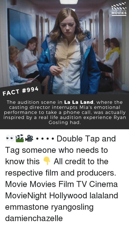 Gosling: DID YOU KNOW  MOVIES  FACT #994  The audition scene in La La Land, where the  casting director interrupts Mia's emotional  performance to take a phone call, was actually  inspired by a real life audition experience Ryan  Gosling had. 👀🎬🎥 • • • • Double Tap and Tag someone who needs to know this 👇 All credit to the respective film and producers. Movie Movies Film TV Cinema MovieNight Hollywood lalaland emmastone ryangosling damienchazelle