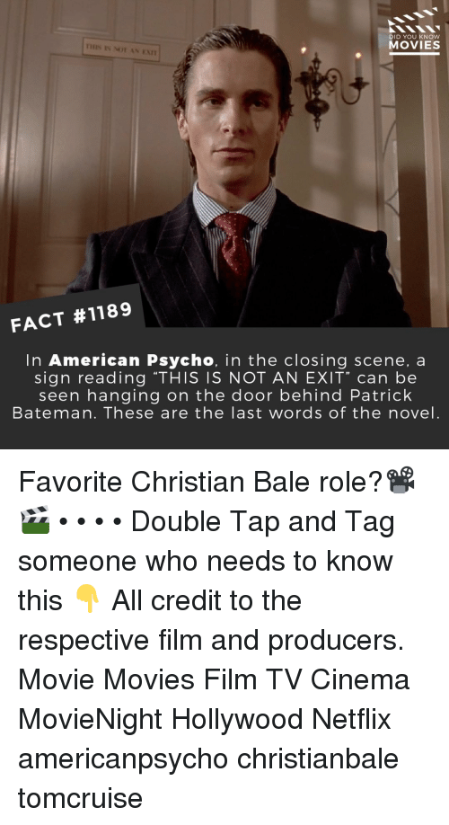 """Memes, Movies, and Netflix: DID YOU KNOW  MOVIES  IHIS IS NOT AN EAn  FACT #1189  In American Psycho, in the closing scene, a  sign reading """"THIS IS NOT AN EXIT"""" can be  seen hanging on the door behind Patrick  Bateman. These are the last words of the novel. Favorite Christian Bale role?📽️🎬 • • • • Double Tap and Tag someone who needs to know this 👇 All credit to the respective film and producers. Movie Movies Film TV Cinema MovieNight Hollywood Netflix americanpsycho christianbale tomcruise"""