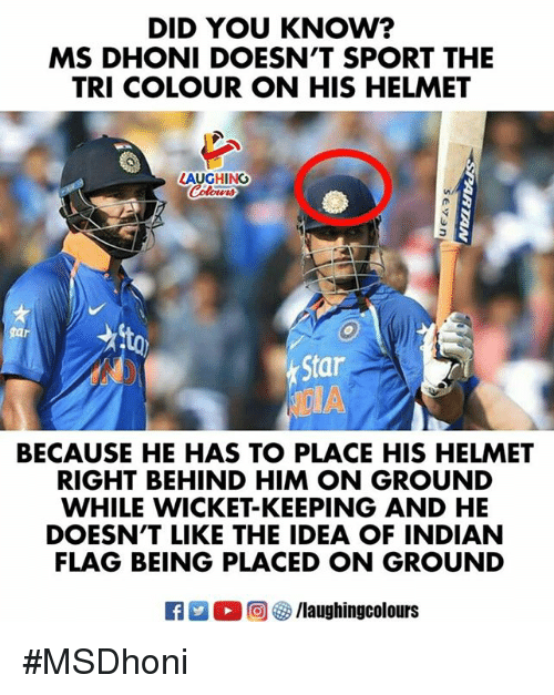 wicket: DID YOU KNOW?  MS DHONI DOESN'T SPORT THE  TRI COLOUR ON HIS HELMET  LAUGHING  Star  BECAUSE HE HAS TO PLACE HIS HELMET  RIGHT BEHIND HIM ON GROUND  WHILE WICKET-KEEPING AND HE  DOESN'T LIKE THE IDEA OF INDIAN  FLAG BEING PLACED ON GROUND  R  0回 ク/laughingcolours #MSDhoni