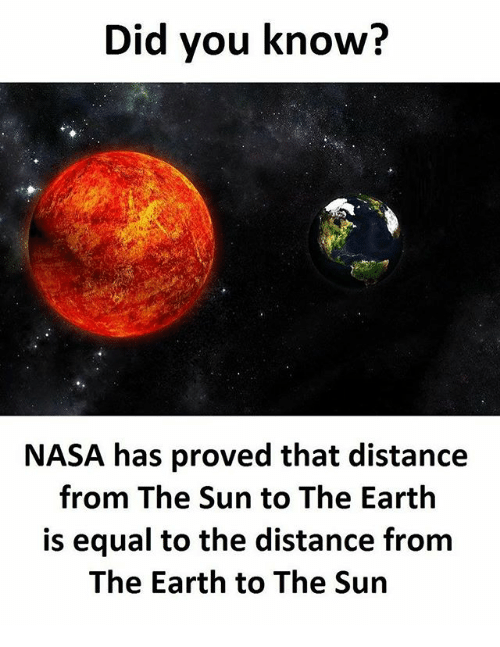 Memes, Nasa, and Earth: Did you know?  NASA has proved that distance  from The Sun to The Earth  is equal to the distance from  The Earth to The Sun