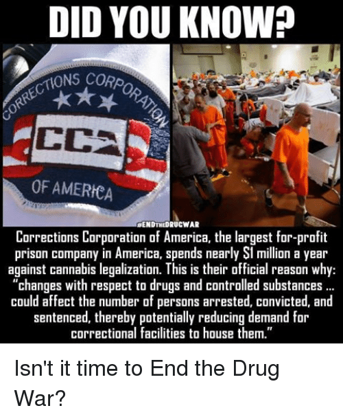 "cca: DID YOU KNOW?  ONS CORpo  CCA  OF AMERICA  RENDTHEDRUCWAR  Corrections Corporation of America, the largest for-profit  prison company in America, spends nearly St million a year  against cannabis legalization. This is their official reason why:  ""changes with respect to drugs and controlled substances  could affect the number of persons arrested, convicted, and  sentenced, thereby potentially reducing demand for  correctional facilities to house them."" Isn't it time to End the Drug War?"
