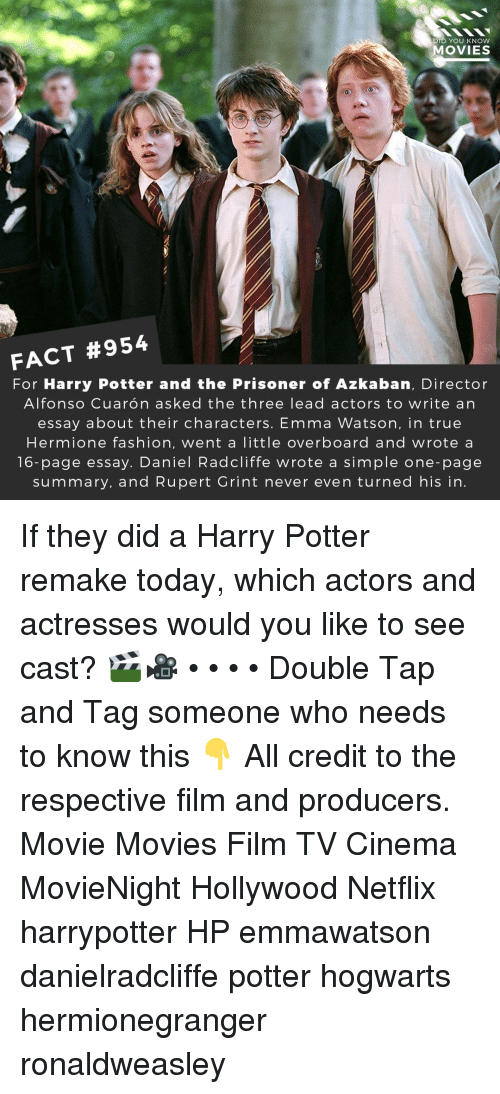 Actresses: DID YOU KNOw  OVIES  FACT #954  For Harry Potter and the Prisoner of Azkaban, Director  Alfonso Cuarón asked the three lead actors to write an  essay about their characters. Emma Watson, in true  Hermione fashion, went a little overboard and wrote a  16-page essay. Daniel Radcliffe wrote a simple one-page  summary, and Rupert Grint never even turned his in If they did a Harry Potter remake today, which actors and actresses would you like to see cast? 🎬🎥 • • • • Double Tap and Tag someone who needs to know this 👇 All credit to the respective film and producers. Movie Movies Film TV Cinema MovieNight Hollywood Netflix harrypotter HP emmawatson danielradcliffe potter hogwarts hermionegranger ronaldweasley